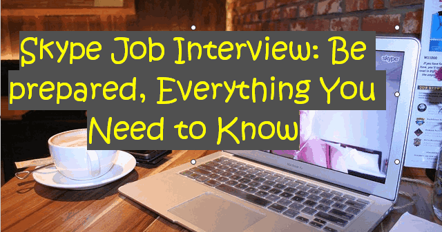Skype Job Interview Be prepared, Everything You Need to Know