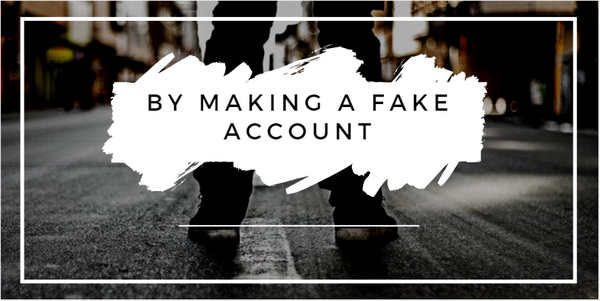 By Making A Fake Account
